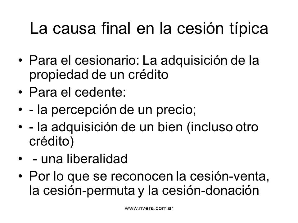 www.rivera.com.ar La causa final en la cesión típica Para el cesionario: La adquisición de la propiedad de un crédito Para el cedente: - la percepción