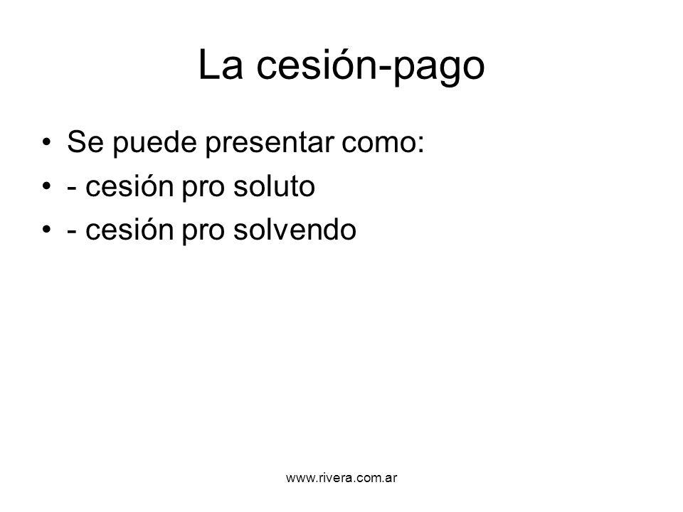 www.rivera.com.ar La cesión-pago Se puede presentar como: - cesión pro soluto - cesión pro solvendo