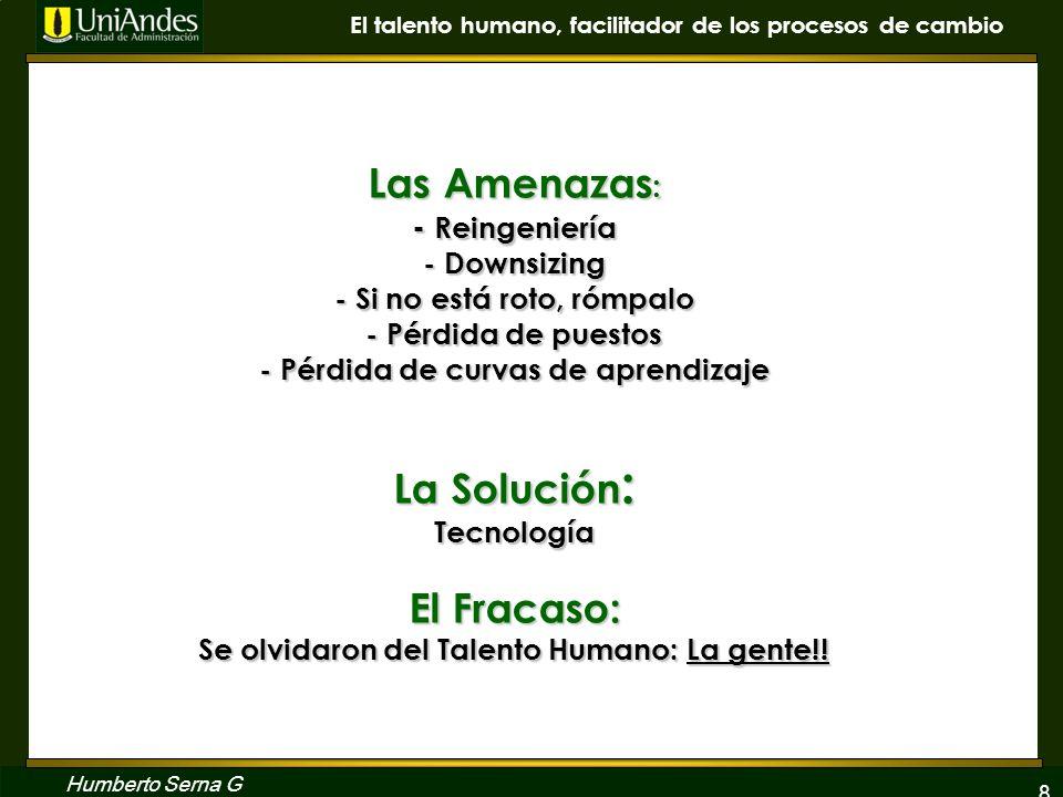 8 El talento humano, facilitador de los procesos de cambio Humberto Serna G Las Amenazas : - Reingeniería - Downsizing - Si no está roto, rómpalo - Pé