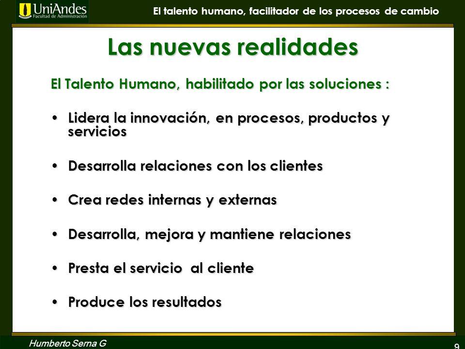9 El talento humano, facilitador de los procesos de cambio Humberto Serna G Las nuevas realidades El Talento Humano, habilitado por las soluciones : L