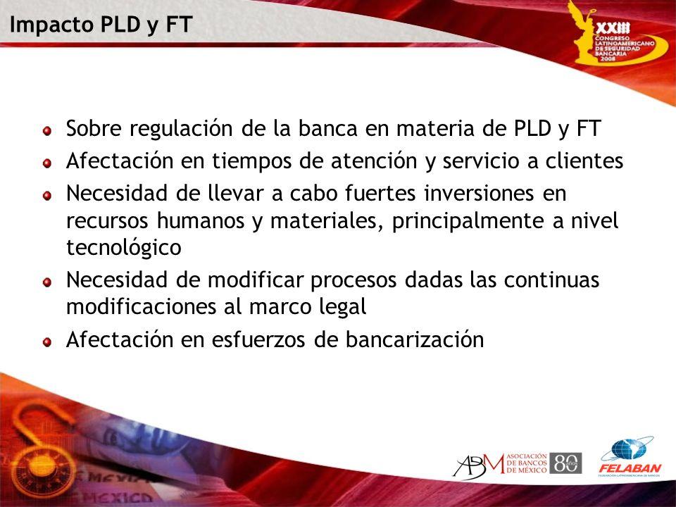 Impacto PLD y FT Sobre regulación de la banca en materia de PLD y FT Afectación en tiempos de atención y servicio a clientes Necesidad de llevar a cab