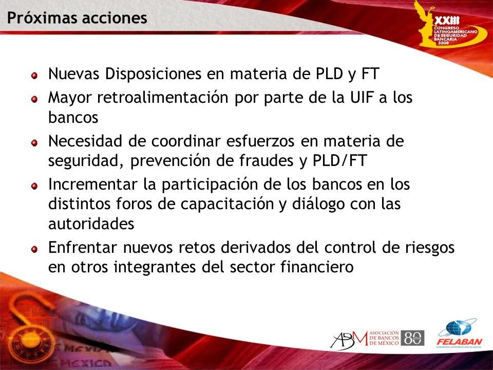 Próximas acciones Nuevas Disposiciones en materia de PLD y FT Mayor retroalimentación por parte de la UIF a los bancos Necesidad de coordinar esfuerzo