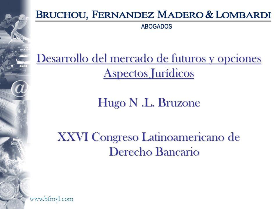 www.bfmyl.com Desarrollo del mercado de futuros y opciones Aspectos Jurídicos Hugo N.L. Bruzone XXVI Congreso Latinoamericano de Derecho Bancario