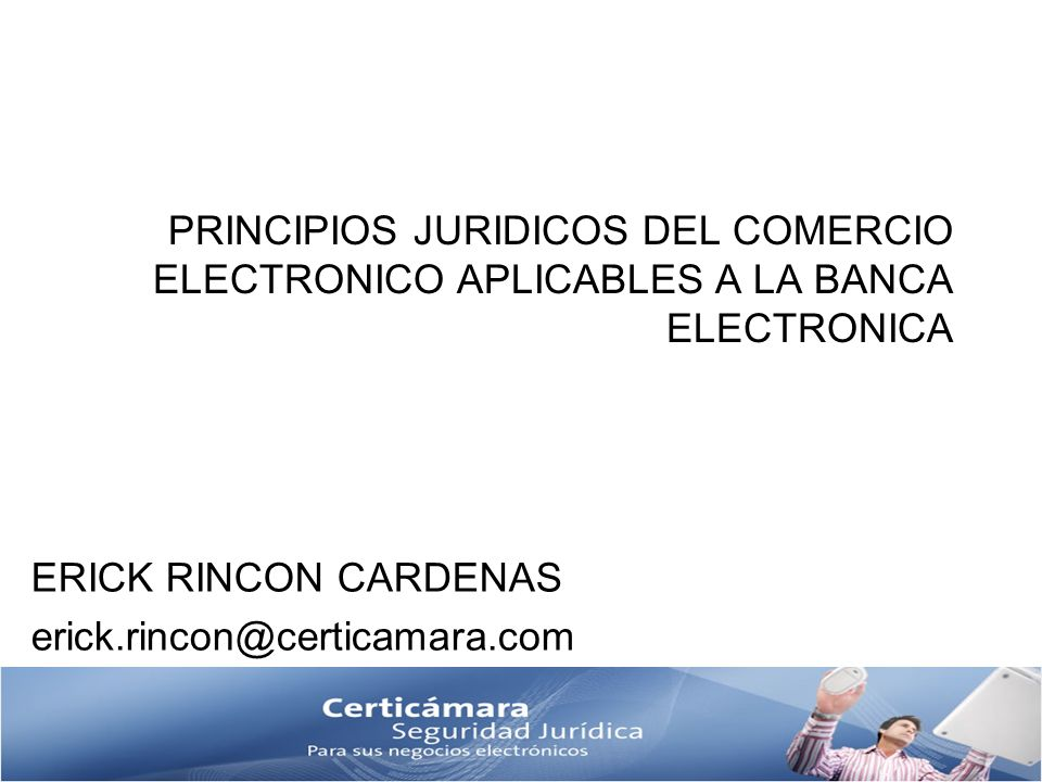 PRINCIPIOS JURIDICOS DEL COMERCIO ELECTRONICO APLICABLES A LA BANCA ELECTRONICA ERICK RINCON CARDENAS erick.rincon@certicamara.com