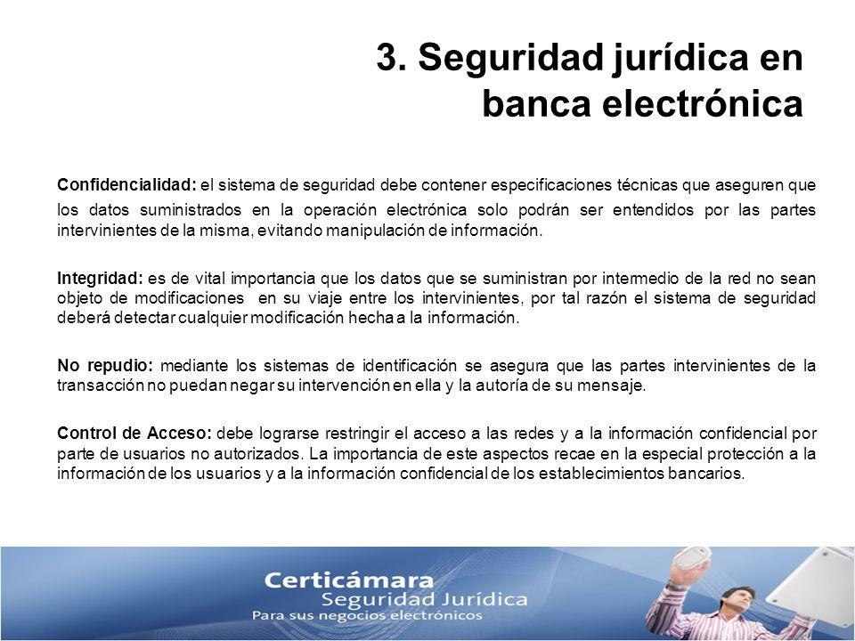 3. Seguridad jurídica en banca electrónica Confidencialidad: el sistema de seguridad debe contener especificaciones técnicas que aseguren que los dato