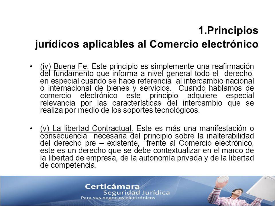 1.Principios jurídicos aplicables al Comercio electrónico (iv) Buena Fe: Este principio es simplemente una reafirmación del fundamento que informa a n