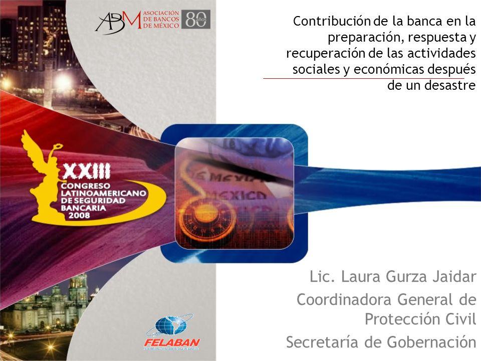 Contribución de la banca en la preparación, respuesta y recuperación de las actividades sociales y económicas después de un desastre Lic. Laura Gurza