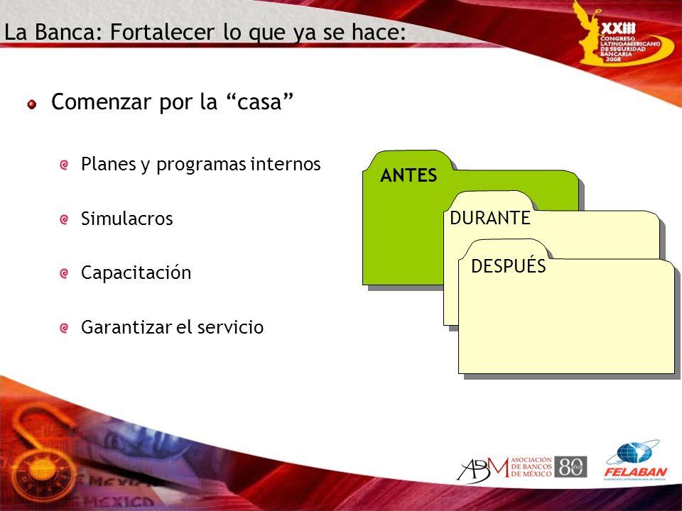 La Banca: Fortalecer lo que ya se hace: ANTES Comenzar por la casa Planes y programas internos Simulacros Capacitación Garantizar el servicio DURANTE