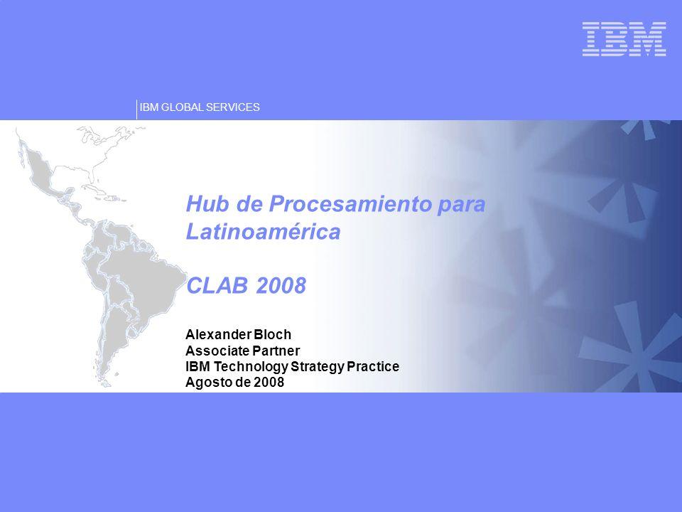 IBM GLOBAL SERVICES © Copyright IBM Corporation 2007 Alexander Bloch Associate Partner IBM Technology Strategy Practice Agosto de 2008 Hub de Procesam