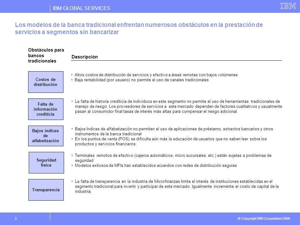 IBM GLOBAL SERVICES © Copyright IBM Corporation 2008 3 Descripción Altos costos de distribución de servicios y efectivo a áreas remotas con bajos volú