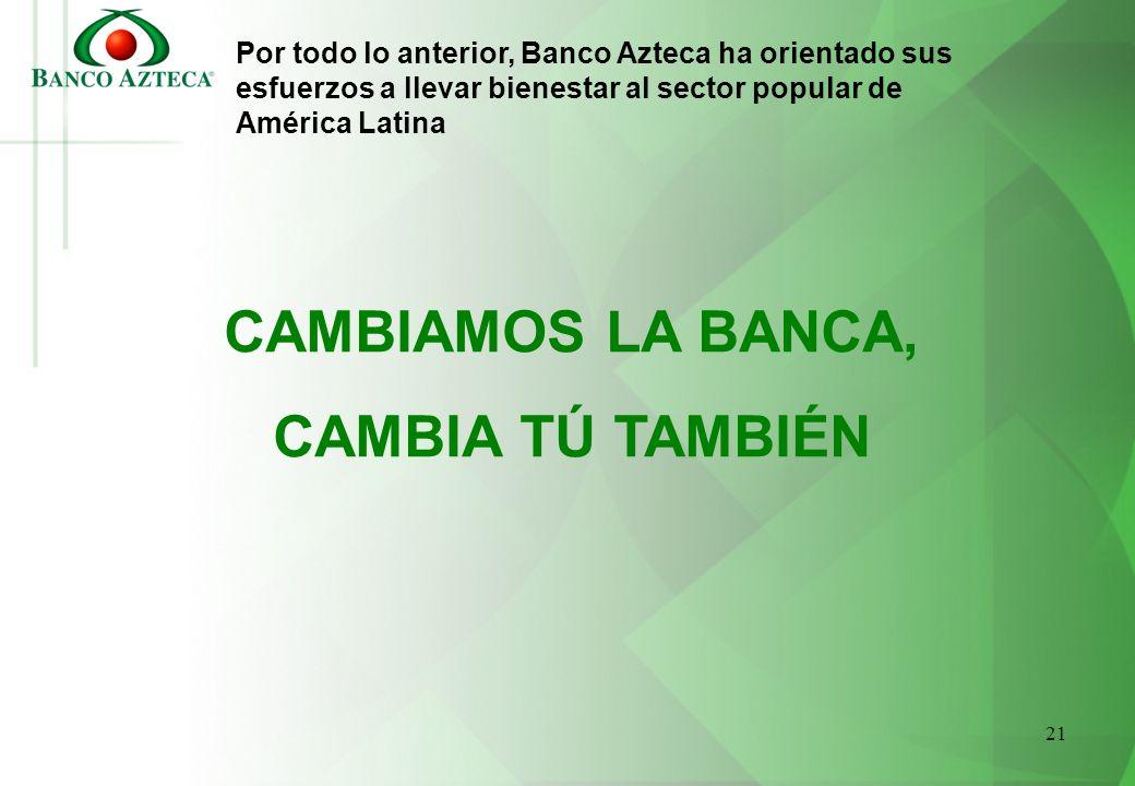 21 Por todo lo anterior, Banco Azteca ha orientado sus esfuerzos a llevar bienestar al sector popular de América Latina CAMBIAMOS LA BANCA, CAMBIA TÚ