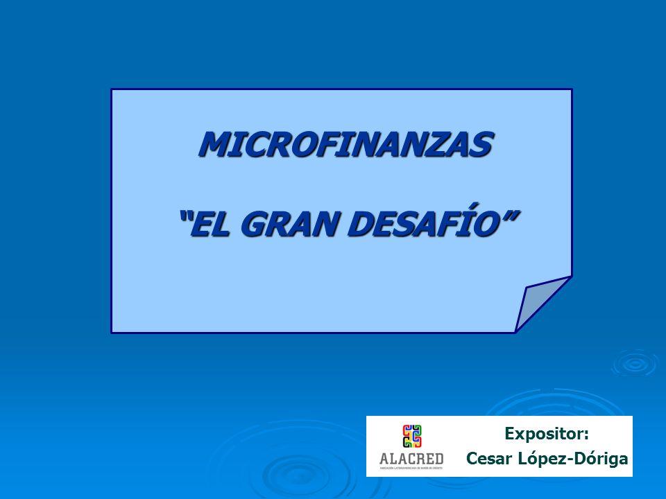 Expositor: Cesar López-DórigaMICROFINANZAS EL GRAN DESAFÍO