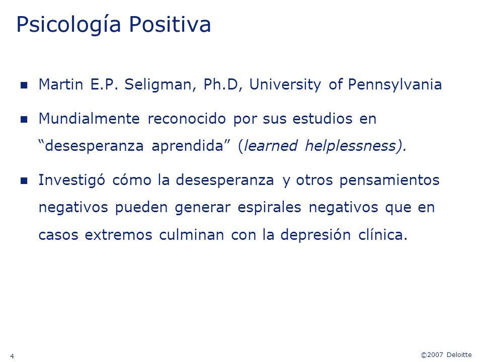 ©2007 Deloitte 4 Psicología Positiva n Martin E.P. Seligman, Ph.D, University of Pennsylvania n Mundialmente reconocido por sus estudios en desesperan