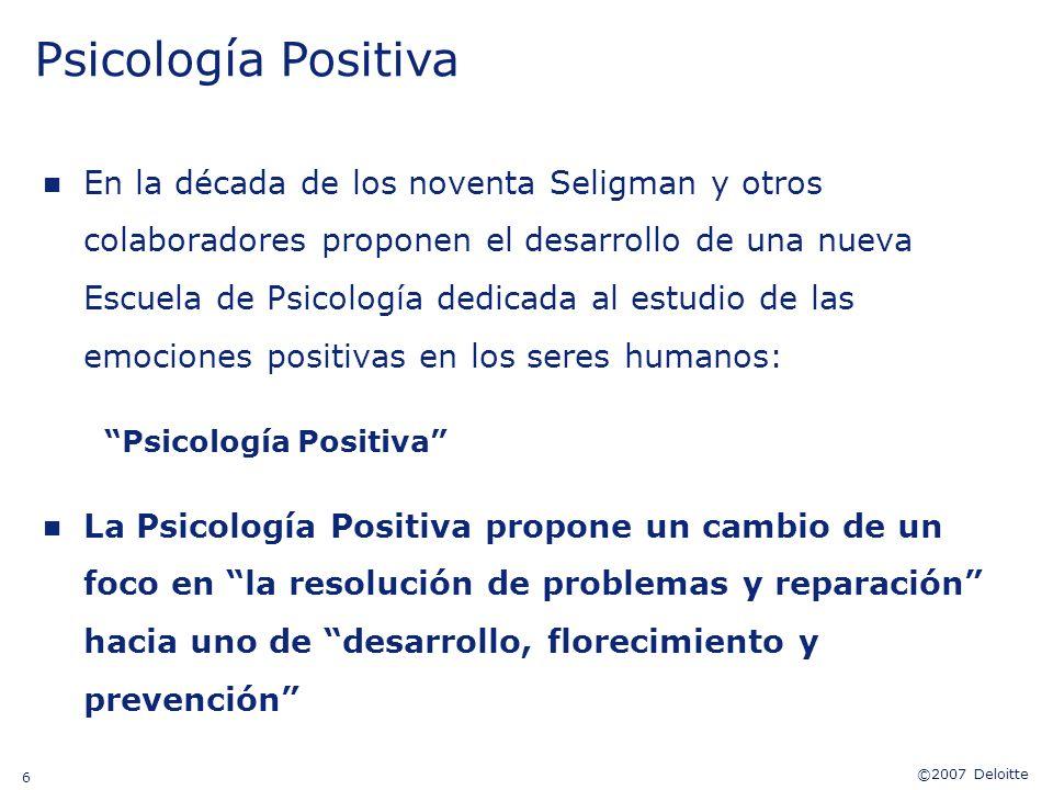 ©2007 Deloitte 6 n En la década de los noventa Seligman y otros colaboradores proponen el desarrollo de una nueva Escuela de Psicología dedicada al es