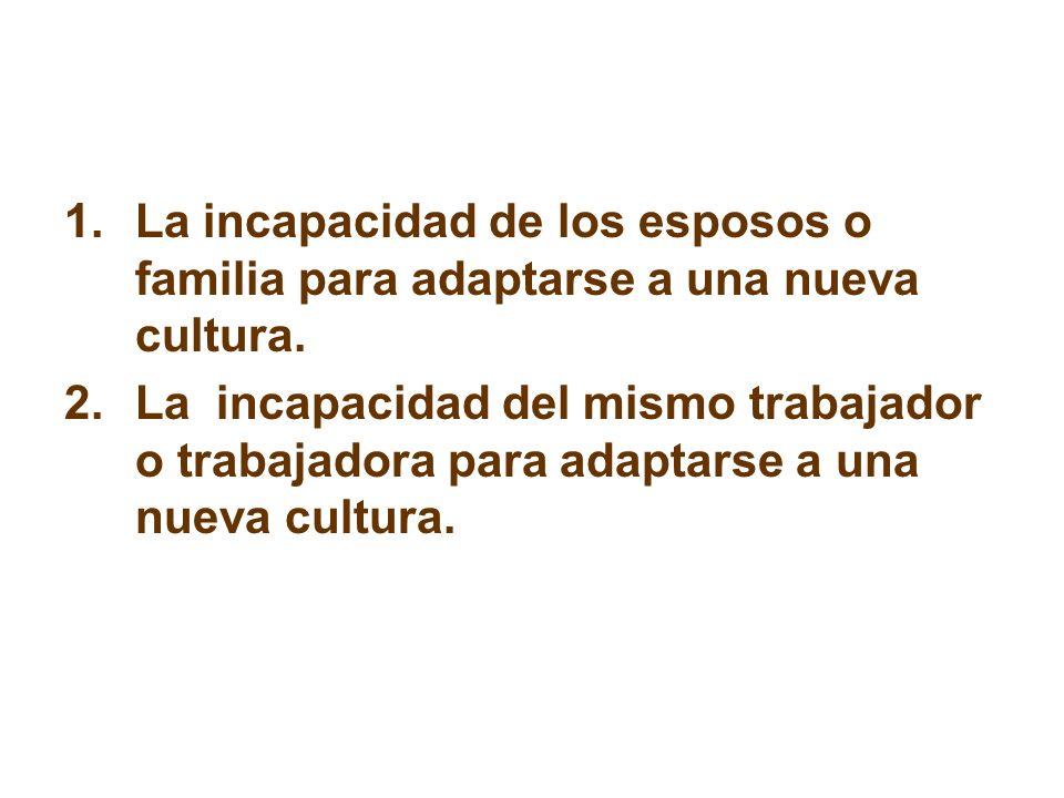 1.La incapacidad de los esposos o familia para adaptarse a una nueva cultura. 2.La incapacidad del mismo trabajador o trabajadora para adaptarse a una