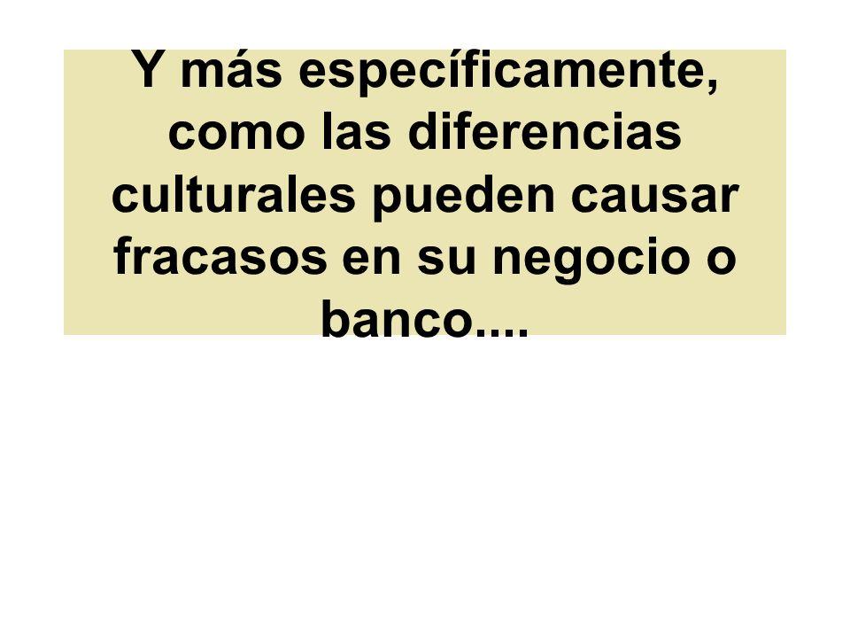 Y más específicamente, como las diferencias culturales pueden causar fracasos en su negocio o banco....
