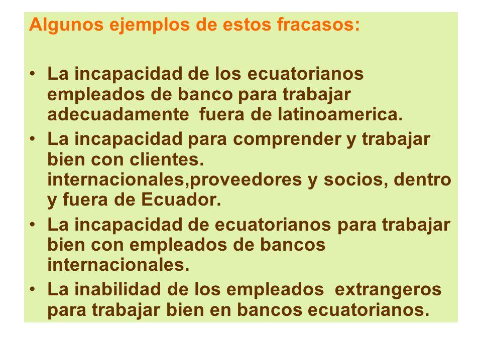 Algunos ejemplos de estos fracasos: La incapacidad de los ecuatorianos empleados de banco para trabajar adecuadamente fuera de latinoamerica. La incap