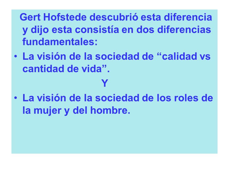 Gert Hofstede descubrió esta diferencia y dijo esta consistía en dos diferencias fundamentales: La visión de la sociedad de calidad vs cantidad de vid