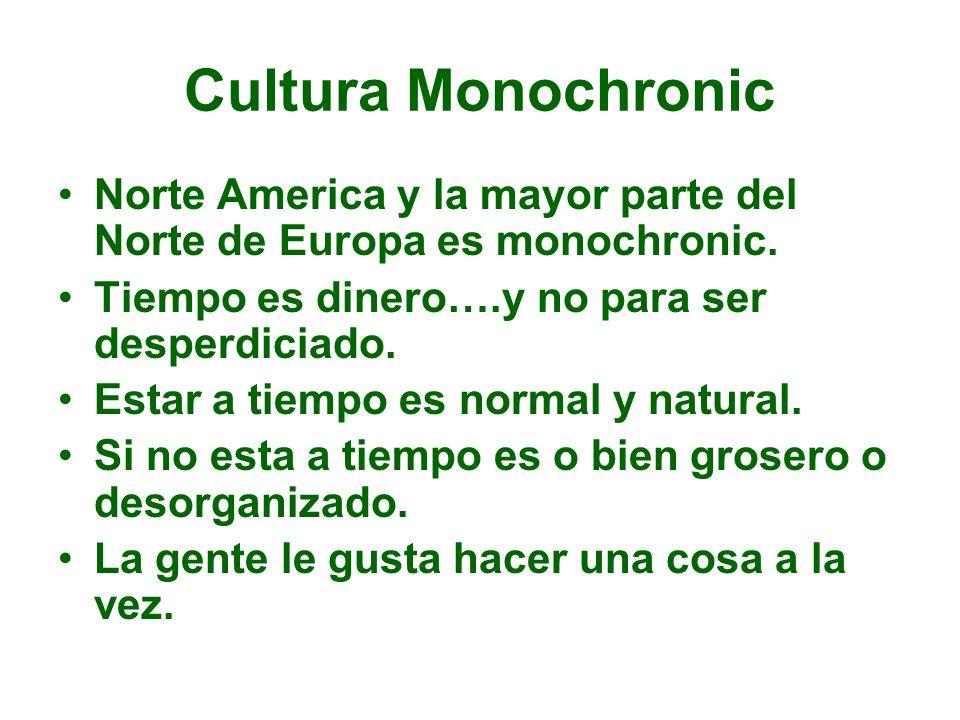 Cultura Monochronic Norte America y la mayor parte del Norte de Europa es monochronic. Tiempo es dinero….y no para ser desperdiciado. Estar a tiempo e