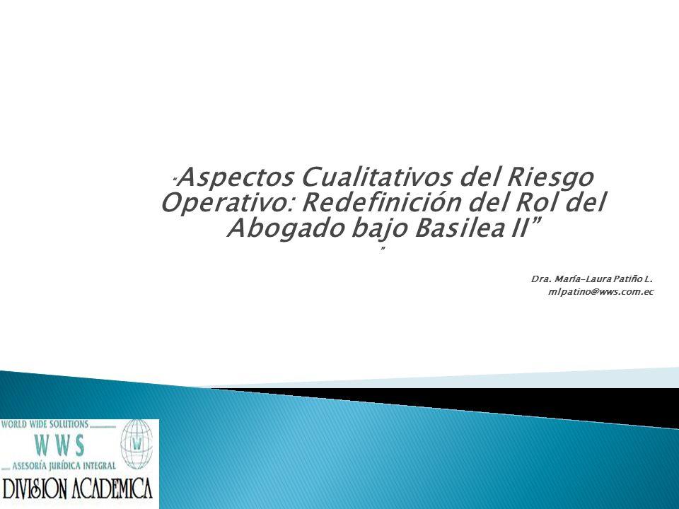 Aspectos Cualitativos del Riesgo Operativo: Redefinición del Rol del Abogado bajo Basilea II Dra. María-Laura Patiño L. mlpatino@wws.com.ec