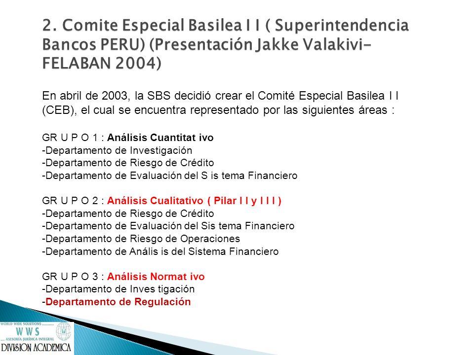 2. Comite Especial Basilea I I ( Superintendencia Bancos PERU) (Presentación Jakke Valakivi- FELABAN 2004) En abril de 2003, la SBS decidió crear el C