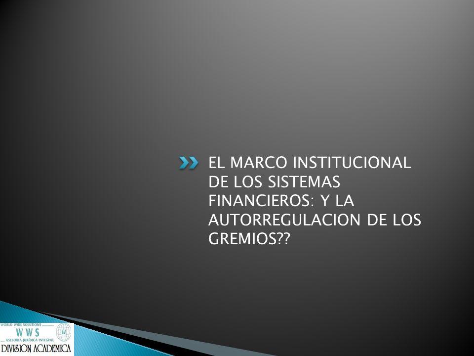 EL MARCO INSTITUCIONAL DE LOS SISTEMAS FINANCIEROS: Y LA AUTORREGULACION DE LOS GREMIOS??