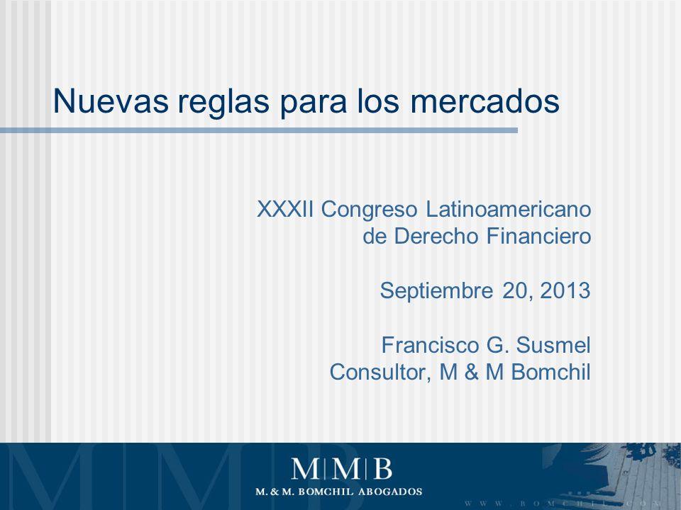 Nuevas reglas para los mercados XXXII Congreso Latinoamericano de Derecho Financiero Septiembre 20, 2013 Francisco G.