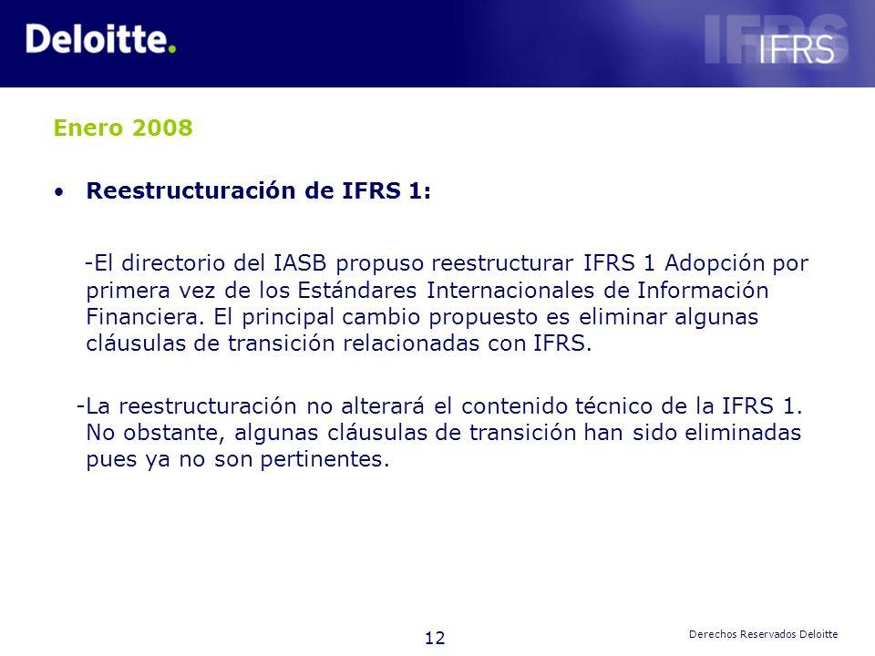 12 Derechos Reservados Deloitte Enero 2008 Reestructuración de IFRS 1: -El directorio del IASB propuso reestructurar IFRS 1 Adopción por primera vez d