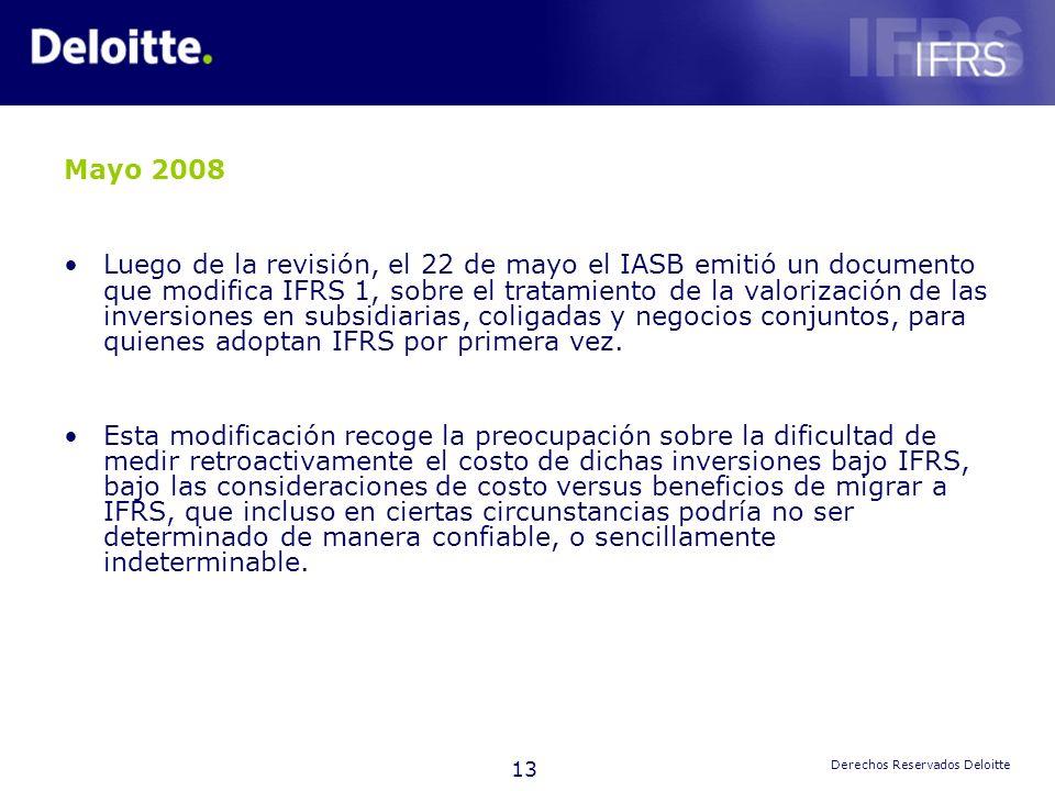 13 Derechos Reservados Deloitte Mayo 2008 Luego de la revisión, el 22 de mayo el IASB emitió un documento que modifica IFRS 1, sobre el tratamiento de