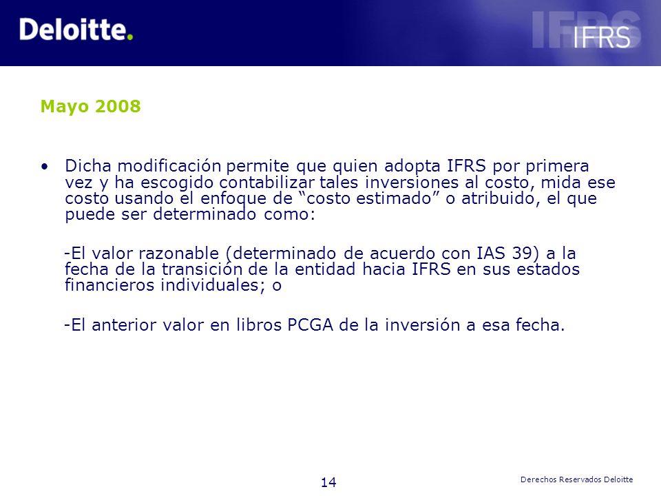 14 Derechos Reservados Deloitte Mayo 2008 Dicha modificación permite que quien adopta IFRS por primera vez y ha escogido contabilizar tales inversione