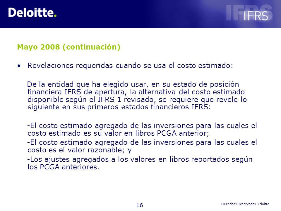 16 Derechos Reservados Deloitte Mayo 2008 (continuación) Revelaciones requeridas cuando se usa el costo estimado: De la entidad que ha elegido usar, e