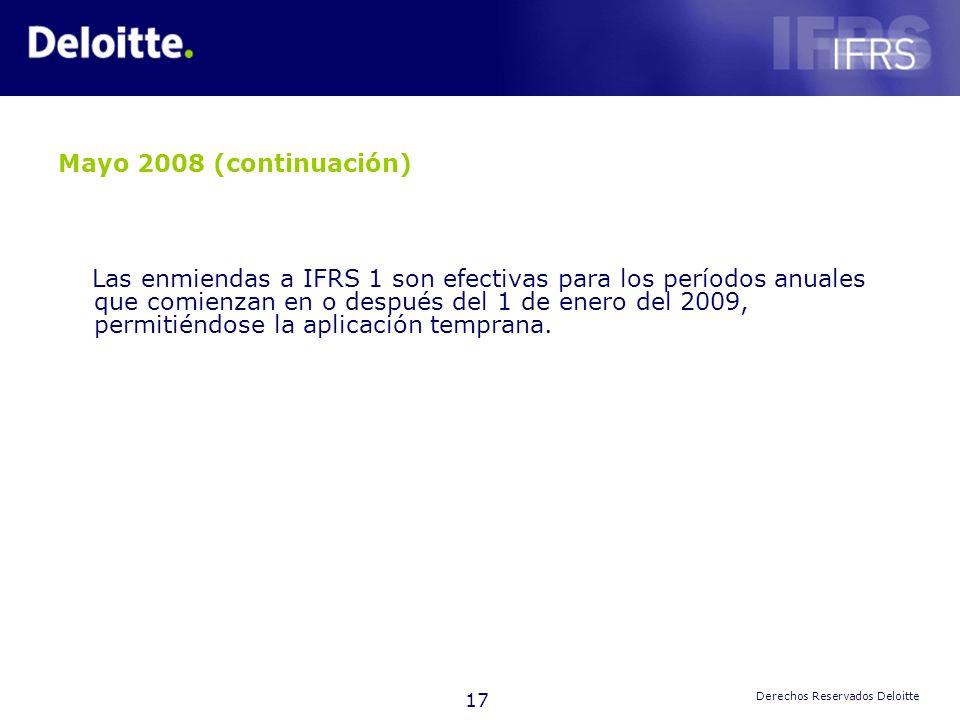 17 Derechos Reservados Deloitte Mayo 2008 (continuación) Las enmiendas a IFRS 1 son efectivas para los períodos anuales que comienzan en o después del