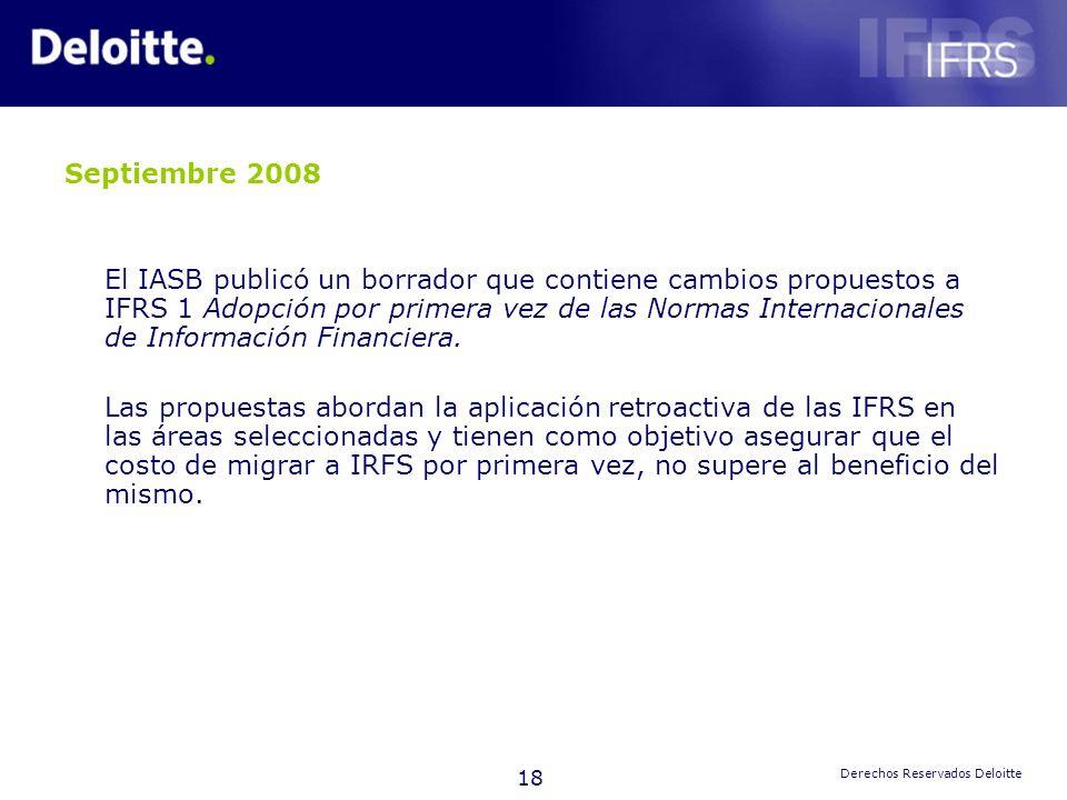 18 Derechos Reservados Deloitte Septiembre 2008 El IASB publicó un borrador que contiene cambios propuestos a IFRS 1 Adopción por primera vez de las N