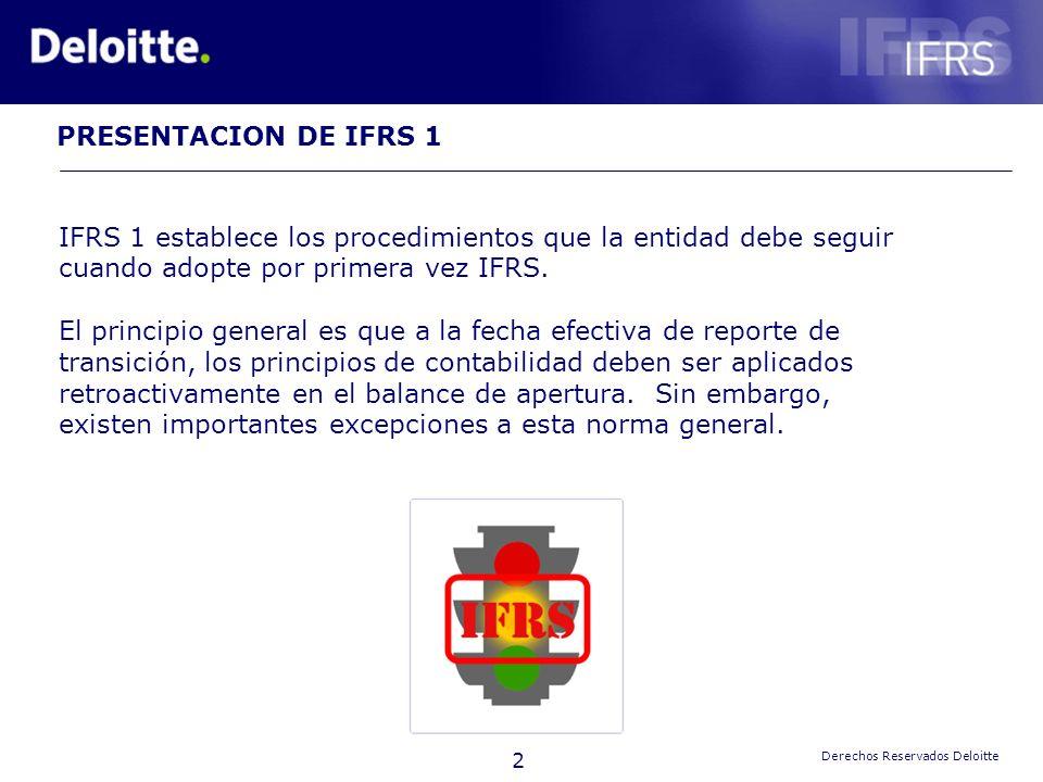 2 Derechos Reservados Deloitte IFRS 1 establece los procedimientos que la entidad debe seguir cuando adopte por primera vez IFRS. El principio general