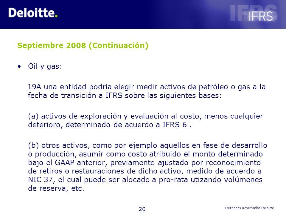 20 Derechos Reservados Deloitte Septiembre 2008 (Continuación) Oil y gas: 19A una entidad podría elegir medir activos de petróleo o gas a la fecha de