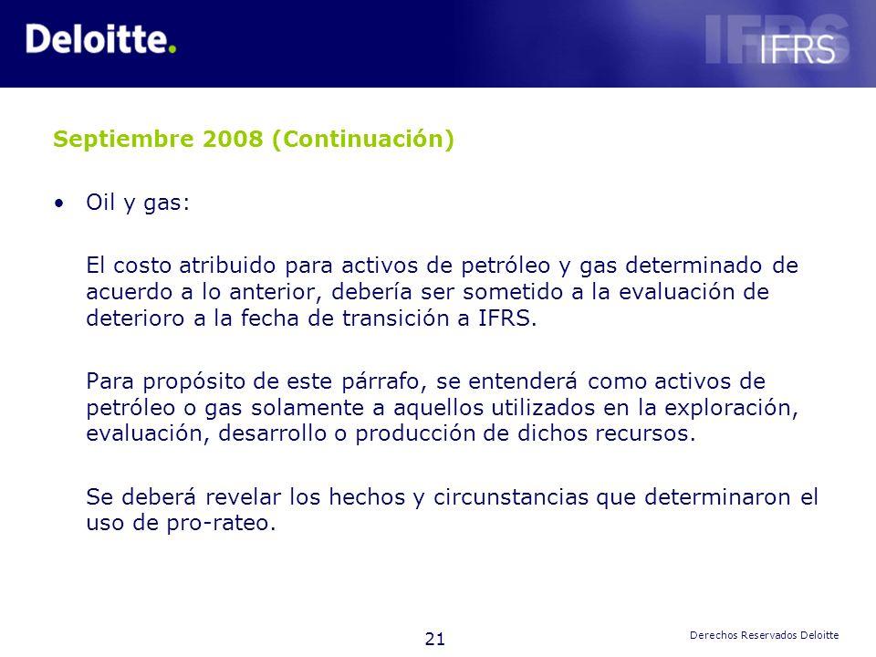 21 Derechos Reservados Deloitte Septiembre 2008 (Continuación) Oil y gas: El costo atribuido para activos de petróleo y gas determinado de acuerdo a l
