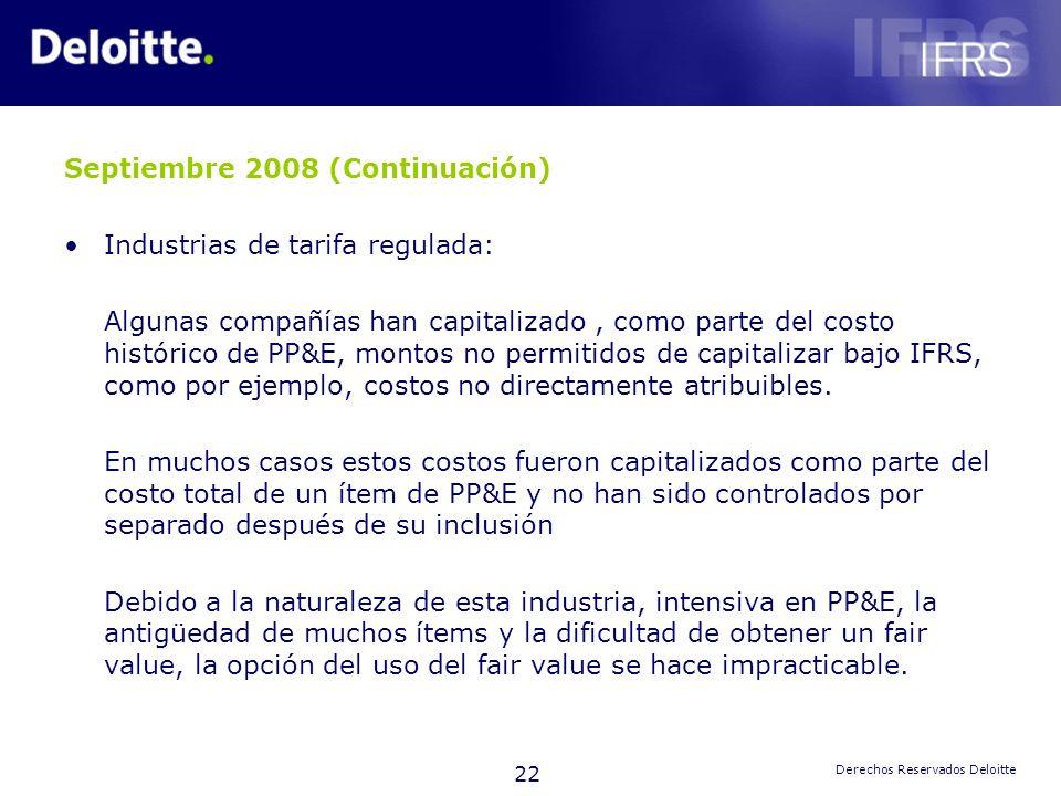 22 Derechos Reservados Deloitte Septiembre 2008 (Continuación) Industrias de tarifa regulada: Algunas compañías han capitalizado, como parte del costo