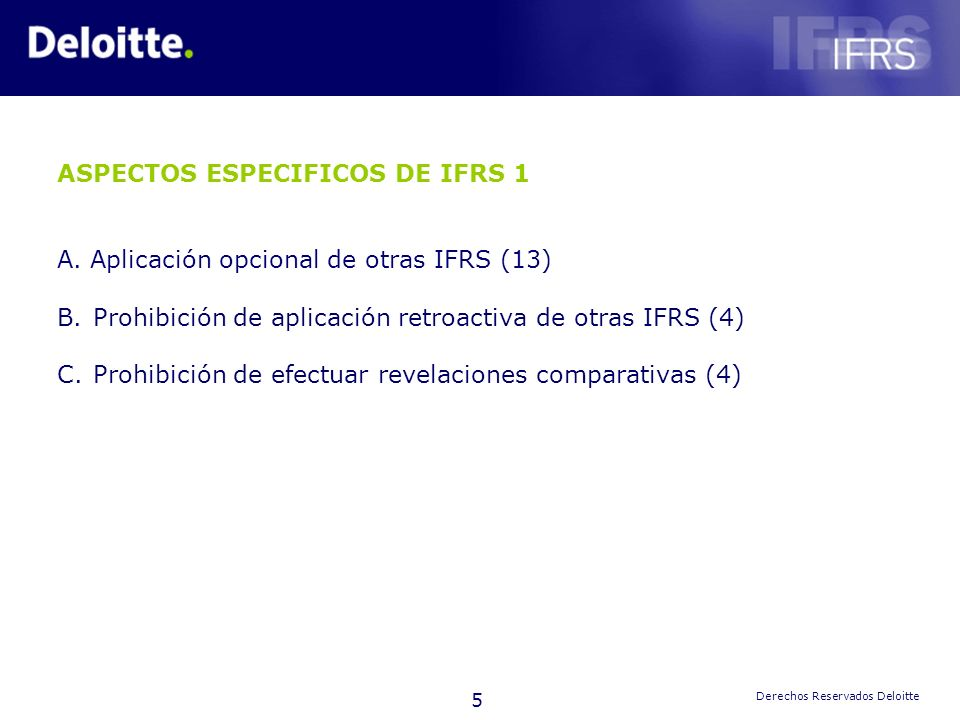 5 Derechos Reservados Deloitte ASPECTOS ESPECIFICOS DE IFRS 1 A. Aplicación opcional de otras IFRS (13) B.Prohibición de aplicación retroactiva de otr