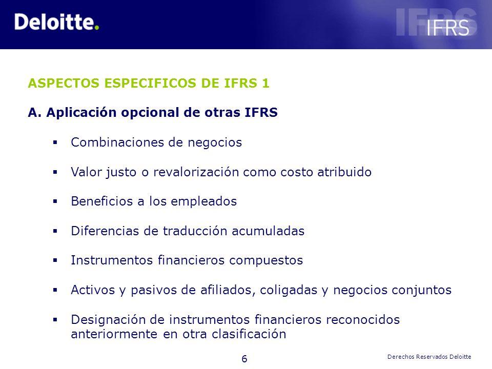 6 Derechos Reservados Deloitte ASPECTOS ESPECIFICOS DE IFRS 1 A.Aplicación opcional de otras IFRS Combinaciones de negocios Valor justo o revalorizaci