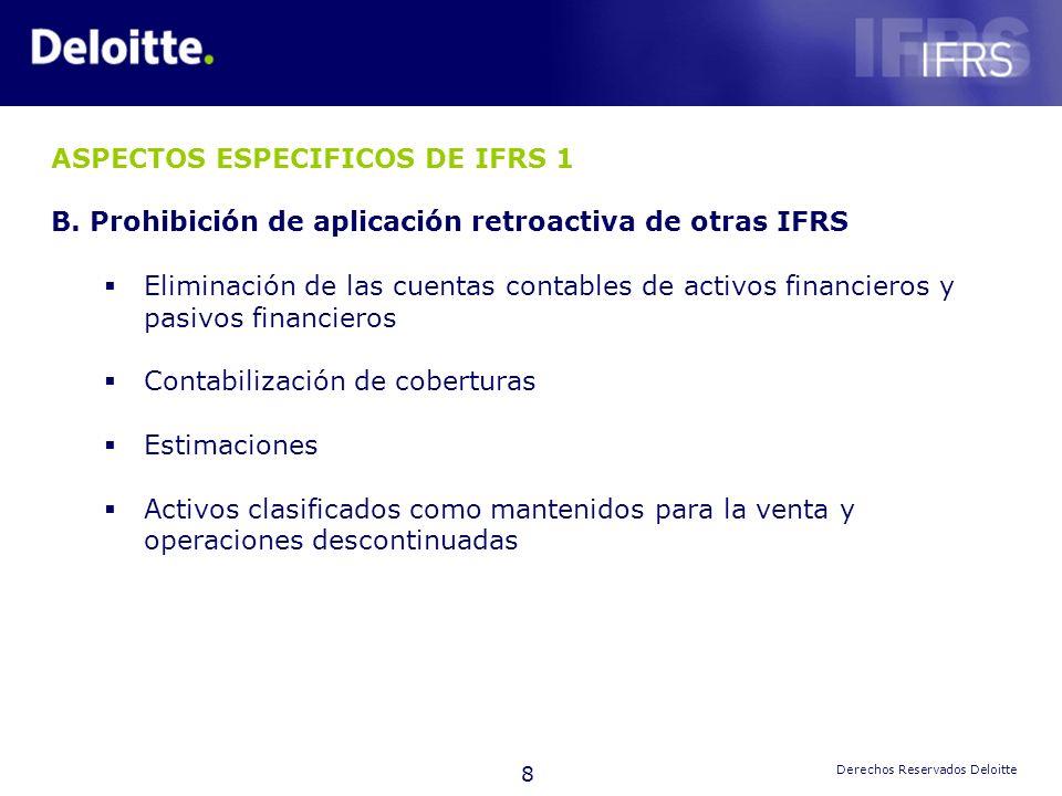 8 Derechos Reservados Deloitte ASPECTOS ESPECIFICOS DE IFRS 1 B. Prohibición de aplicación retroactiva de otras IFRS Eliminación de las cuentas contab