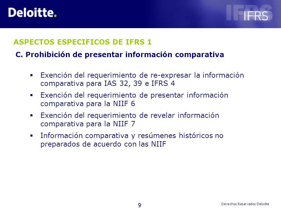 9 Derechos Reservados Deloitte ASPECTOS ESPECIFICOS DE IFRS 1 C. Prohibición de presentar información comparativa Exención del requerimiento de re-exp