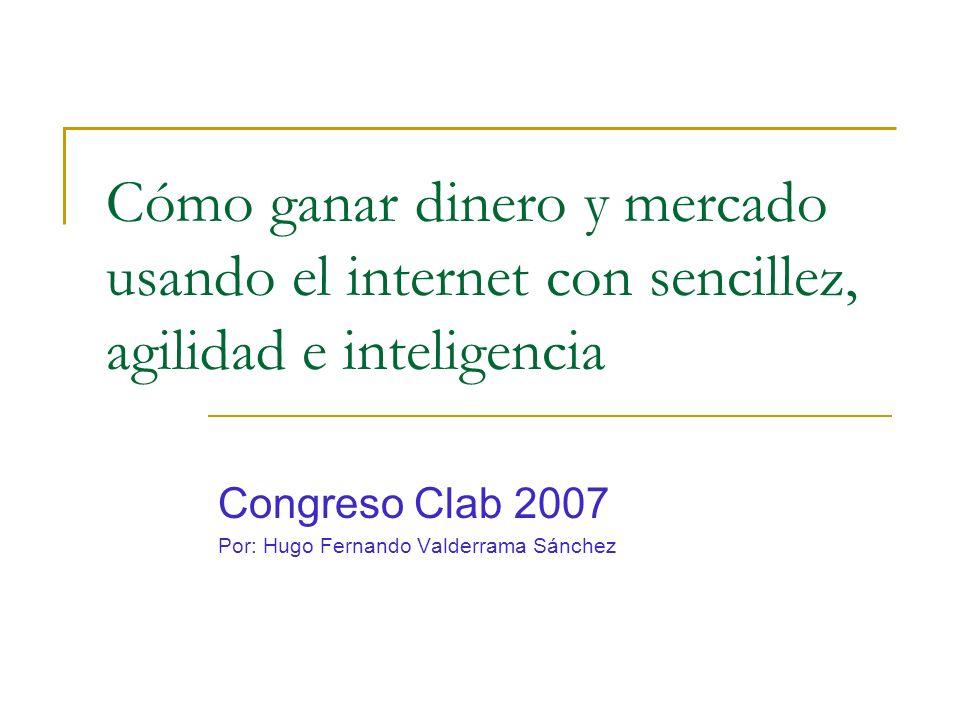 Cómo ganar dinero y mercado usando el internet con sencillez, agilidad e inteligencia Congreso Clab 2007 Por: Hugo Fernando Valderrama Sánchez
