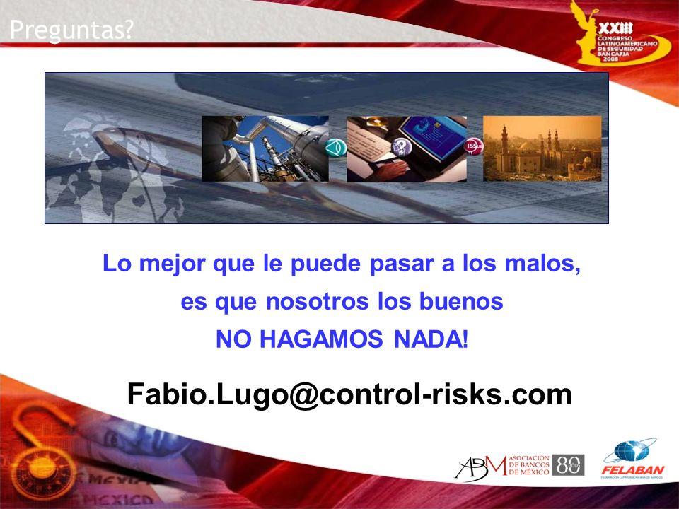 Fabio.Lugo@control-risks.com Lo mejor que le puede pasar a los malos, es que nosotros los buenos NO HAGAMOS NADA! Preguntas?