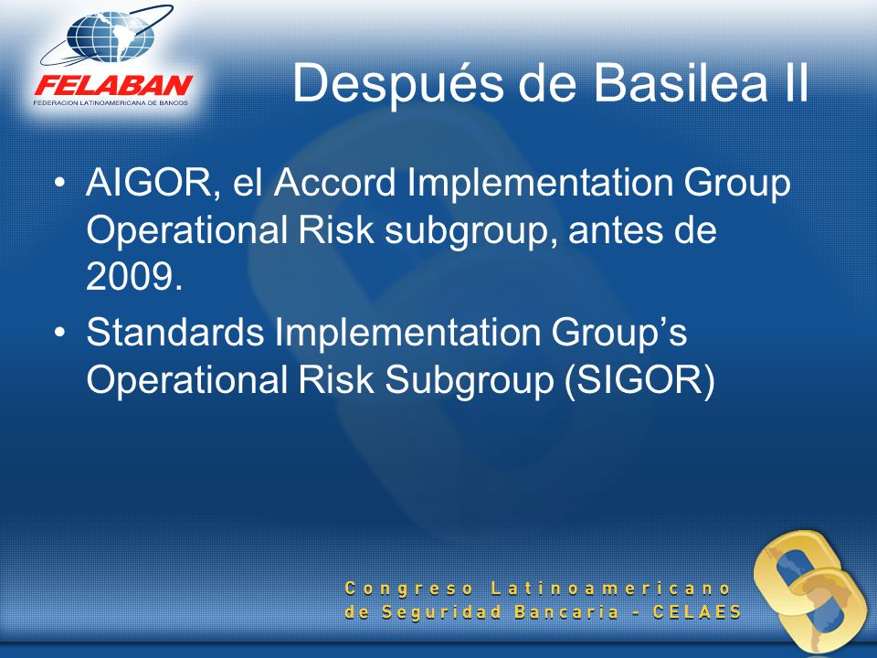 Después de Basilea II AIGOR, el Accord Implementation Group Operational Risk subgroup, antes de 2009. Standards Implementation Groups Operational Risk