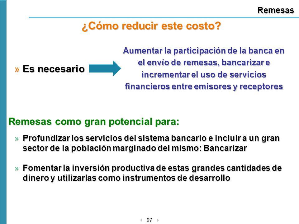 27 Remesas ¿Cómo reducir este costo? »Es necesario Aumentar la participación de la banca en el envío de remesas, bancarizar e incrementar el uso de se