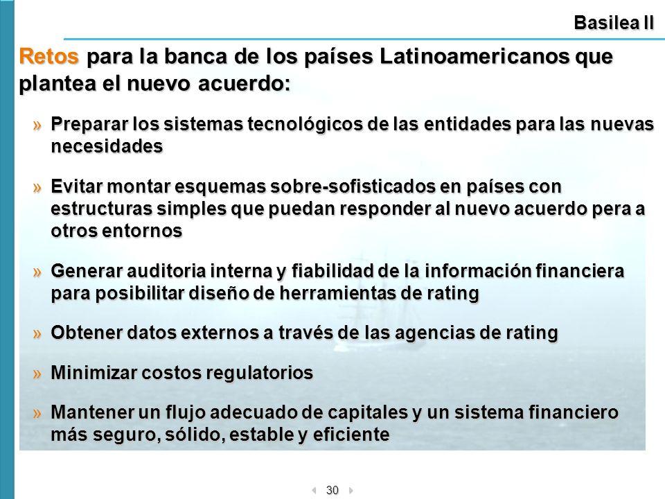 30 Basilea II Retos para la banca de los países Latinoamericanos que plantea el nuevo acuerdo: »Preparar los sistemas tecnológicos de las entidades pa