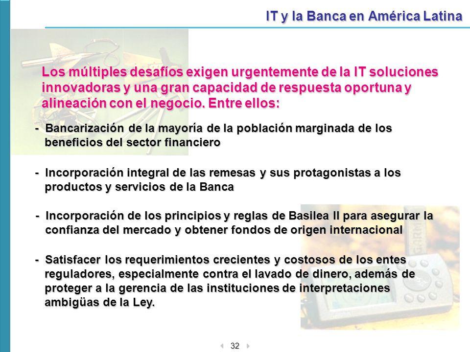 32 IT y la Banca en América Latina Los múltiples desafíos exigen urgentemente de la IT soluciones innovadoras y una gran capacidad de respuesta oportu