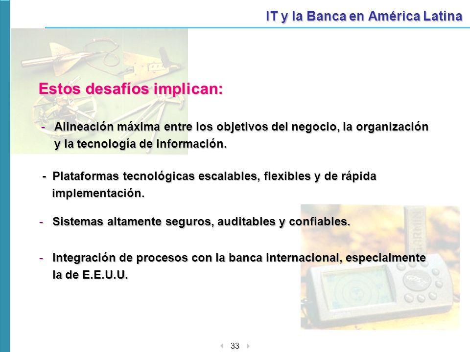 33 IT y la Banca en América Latina Estos desafíos implican: -Alineación máxima entre los objetivos del negocio, la organización y la tecnología de inf
