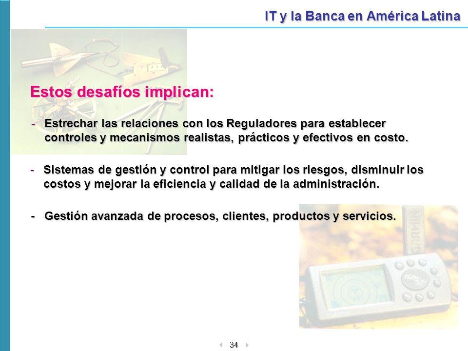 34 IT y la Banca en América Latina Estos desafíos implican: -Estrechar las relaciones con los Reguladores para establecer controles y mecanismos reali