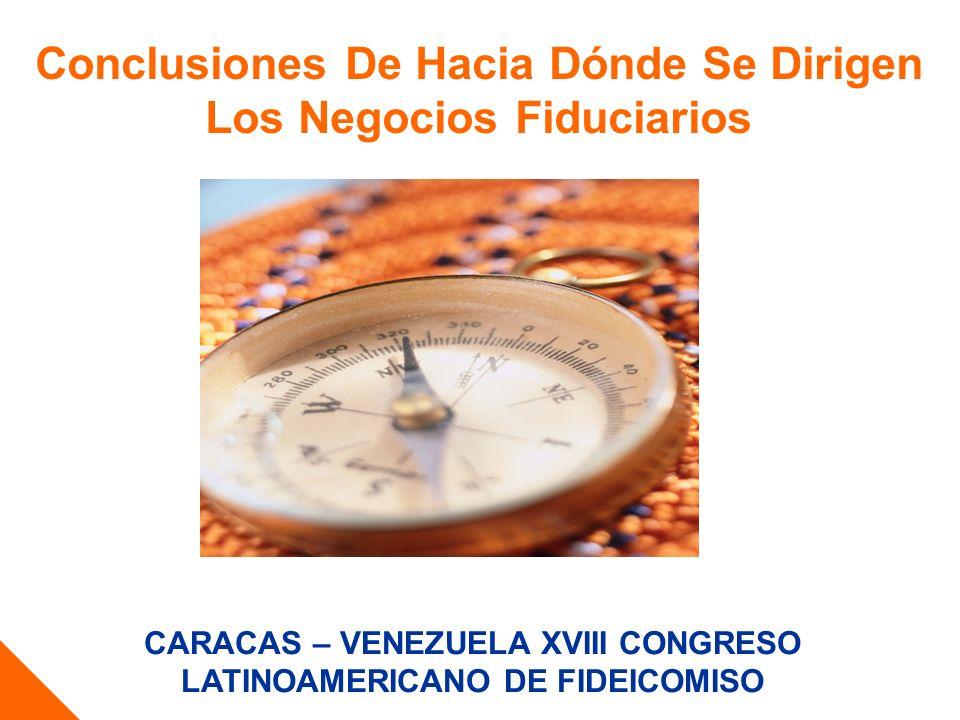 CARACAS – VENEZUELA XVIII CONGRESO LATINOAMERICANO DE FIDEICOMISO Conclusiones De Hacia Dónde Se Dirigen Los Negocios Fiduciarios ……………………………………….